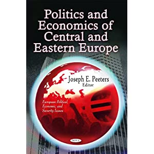 Politics and Economics of Central and Eastern Europe (European Political, Economic, and Security Issues) Joseph E. Peeters