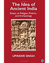 The Idea of Ancient India: Essays on Religion, Politics and Archaeology