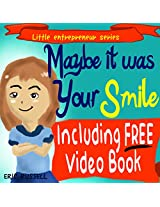 Children's Book: Maybe It Was Your Smile (Including FREE Audio & Video Book Version) developing kids book (Little Entrepreneur 1)