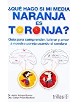 ¿Qué hago si mi media naranja es toronja? / What Should I do if My Half Orange is Grapefruit?: Guía para comprender, tolerar y amar a nuestra pareja ... tolerate and love our partner using the brain