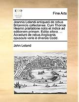 Joannis Lelandi Antiquarii de Rebus Britannicis Collectanea. Cum Thomae Hearnii Praefatione Notis Et Indice Ad Editionem Primam. Editio Altera. ... ... Opuscula Varia E Diversis Codd. Volume 1 of 6
