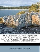 M. T. Ciceronis Orationes Quaedam Selectae, in Usam Delphini, Cum Interpretatione Et Historia Succincta Rerum Gestarum Et Scriptorum...