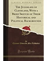 The Jugoslavs of Cleveland, With a Brief Sketch of Their Historical and Political Backgrounds (Classic Reprint)