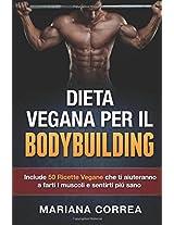 Dieta Vegana Per Il Bodybuilding: Include 50 Ricette Vegane Che Ti Aiuteranno a Farti I Muscoli E Sentirti Piu Sano