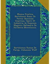 Musica Practica Bartolomei Rami De Pareia: Bononiae Impressa, Opere Et Industria Ac Expensis Magistri Baltasaris De Hiriberia Mcccclxxxii.