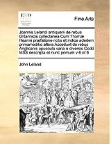 Joannis Lelandi Antiquarii de Rebus Britannicis Collectanea Cum Thomae Hearnii Praefatione Notis Et Indice Adedem Primameditio Altera Accedunt de ... Codd Mss Descripta Et Nunc Primum V 6 of 6