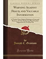 Warning Against Fraud, and Valuable Information: A Treatise Upon Subjects Relating to Crime and Business, and Also Embracing Many Practical Suggestions for Everyday Life (Classic Reprint)