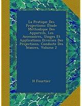 La Pratique Des Projections: Étude Méthodique Des Appareils, Les Accessoires, Usages Et Applications Diverses Des Projections, Conduite Des Séances, Volume 2