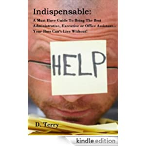 Indispensable: A Must Have Guide To Being The Best Administrative, Executive or Office Assistant... Your Boss Can't Live Without!