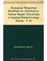 Advances in Applied Biotechnology: Biological Response Modifiers for Ophthalmic Tissue Repair v. 8 (Advances in Applied Biotechnology Series ; V. 8)