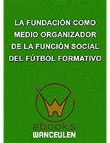 La Fundación como medio organizador de la función social del Fútbol Formativo (Spanish Edition)