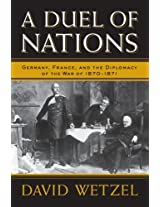 A Duel of Nations: Germany, France, and the Diplomacy of the War of 1870-1871
