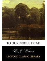 To our noble dead
