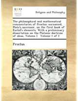 The philosophical and mathematical commentaries of Proclus; surnamed, Plato's successor, on the first book of Euclid's elements. With a preliminary ... doctrine of ideas, Volume I.  Volume 1 of 2