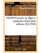 100,000 Hommes En Algerie, Projet de Colonisation Militaire, Solution Economique Et Pratique: de La Question Algerienne, Par Un Vieil Africain (Sciences Sociales)