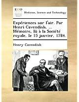 Expériences sur l'air. Par Henri Cavendish, ... Mémoire, lû à la Société royale, le 15 janvier, 1784.