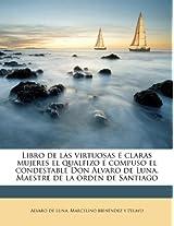 Libro de Las Virtuosas Claras Mujeres El Qualfizo Compuso El Condestable Don Alvaro de Luna, Maestre de La Orden de Santiago