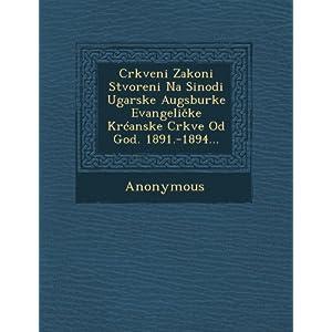 Crkveni Zakoni Stvoreni Na Sinodi Ugarske Augsburke Evangeli Ke Kr Anske Crkve Od God. 1891.-1894...