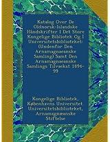 Katalog Over De Oldnorsk-Islandske Håndskrifter I Det Store Kongelige Bibliotek Og I Universitetsbiblioteket: (Undenfor Den Arnamagnaeanske Samling) Samt Den Arnamagnaeanske Samlings Tilvaekst 1894-99