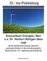 Erneuerbare Energien. Was u.a. Dr. Norbert Röttgen dazu sagt: Reihe Quellensammlung: Aktuelle politische Reden in der Bundesrepublik Deutschland. (17. legislaturperiode/Bd.4)