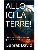 ALLO, ICI LA TERRE!: La terre est à l'homme ce que l'homme est à la terre. (French Edition)