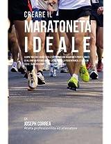 Creare Il Maratoneta Ideale: Scopri Trucchi E Segreti Utilizzati Dai Migliori Maratoneti Professionisti Ed Allenatori Per Migliorare La Tua Forza, La Perseveranza, L'esercizio Fis