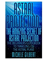 Astral Projection: The Amazing Secret of Astral Projection: The Beginners Guidebook to Traveling on the Astral Plane (Astral Travel,Third Eye, Lucid Dreaming,Numerology,Palmistry)