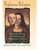 Righteous Religion: Unmasking the Illusions of Fundamentalism and Authoritarian Catholicism