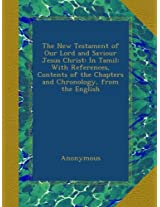 The New Testament of Our Lord and Saviour Jesus Christ: In Tamil: With References, Contents of the Chapters and Chronology, from the English