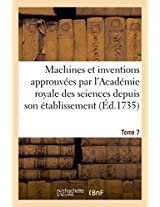 Machines Et Inventions Approuvees Par L'Academie Royale Des Sciences. Tome 7 (Savoirs Et Traditions)
