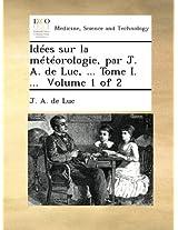 Idées sur la météorologie, par J. A. de Luc, ... Tome I. ... Volume 1 of 2