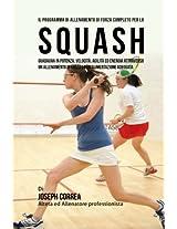 Il Programma Di Allenamento Di Forza Completo Per Lo Squash: Guadagna in Potenza, Velocita, Agilita Ed Energia Attraverso Un Allenamento Di Forza Ed Un'alimentazione Adeguata