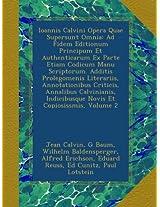 Ioannis Calvini Opera Quae Supersunt Omnia: Ad Fidem Editionum Principum Et Authenticarum Ex Parte Etiam Codicum Manu Scriptorum. Additis Prolegomenis ... Indicibusque Novis Et Copiosissmis, Volume 2