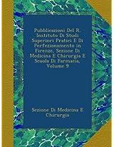 Pubblicazioni Del R. Instituto Di Studi Superiori Pratici E Di Perfezionamento in Firenze, Sezione Di Medicina E Chirurgia E Scuola Di Farmacia, Volume 9