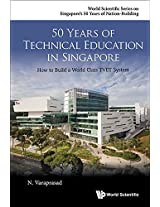 50 Years of Technical Education in Singapore: How to Build a World Class TVET System (World Scientific Series on Singapore's 50 Years of Nation-Building)