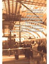 Migranten im medial-politischen Spannungsfeld: Verzerren Politik und Medien das Bild von Migranten in der öffentlichen Wahrnehmung?: Volume 2 (Studien zur Migration)