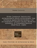 Petri Gassendi Institutio Astronomica Juxta Hypotheseis Tam Veterum Quam Recentiorum: Cui Accesserunt Galilei Galilei Nuncius Sidereus, Et Johannis Kepleri Dioptrice. (1683)