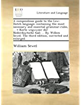 A compendious guide to the Low-Dutch language; containing the most necessary and essential grammar-rules, ... = Korte wegwyzer der Nederduytsche taal; ... The third edition, corrected and enlarged.