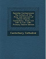 Epistolae Cantuarienses: The Letters of the Prior and Convent of Christ Church, Canterbury, from A.D. 1187 to A.D. 1199 - Primary Source Edition