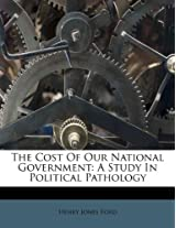 The Cost of Our National Government: A Study in Political Pathology