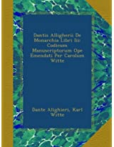 Dantis Alligherii De Monarchia Libri Iii: Codicum Manuscriptorum Ope Emendati Per Carolum Witte