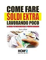COME FARE SOLDI EXTRA LAVORANDO POCO: la guida per incrementare i propri guadagni (HOW2 Edizioni Vol. 10) (Italian Edition)