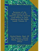 Decisions of the Department of the Interior and the General Land Office in Cases Relating to the Public Lands, Volume 35