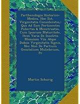 Parthenologia Historico-Medica, Hoc Est, Virginitatis Consideratio,: Qua Ad Eam Pertinentes Pubertas & Menstruatio, Cum Ipsarum Maturitate, Item Varia ... Nec Non De Partium Genitalium Muliebrium, Pr