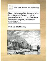 Dissertatio medica inauguralis, de epilepsia: Quam, ... pro gradu doctoris, ... eruditorum examini subjicit Gulielmus Motherby, ...
