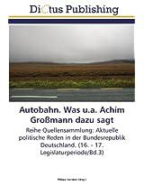 Autobahn. Was u.a. Achim Großmann dazu sagt: Reihe Quellensammlung: Aktuelle politische Reden in der Bundesrepublik Deutschland. (16. - 17. Legislaturperiode/Bd.3)