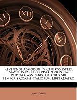 Reverendi Admodum in Christo Patris, Samuelis Parkeri: Episcopi Non Ita Pridem Oxoniensis, de Rebus Sui Temporis Commentariorum. Libri Quatro