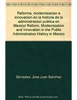 Reforma, modernizacion e innovacion en la historia de la administracion publica en Mexico/ Reform, Modernization and Innovation in the Public Administration History in Mexico