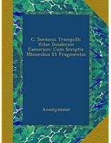 C. Suetonii Tranquilli Vitae Duodecim Caesarum: Cum Scriptis Minoribus Et Fragmentis