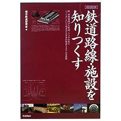 超図説 鉄道路線・施設を知りつくす―駅、車両基地から軌道、トンネルまで「つくる」という視点から日本の鉄道システムを詳解